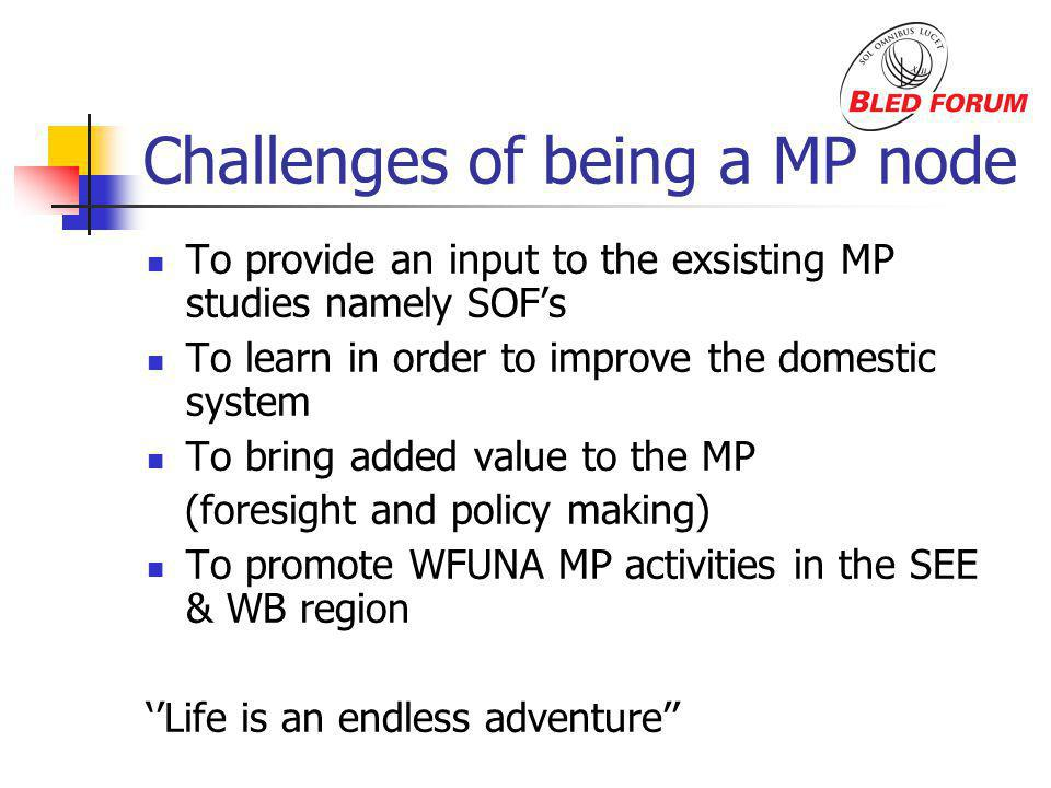 Challenges of being a MP node To provide an input to the exsisting MP studies namely SOFs To learn in order to improve the domestic system To bring added value to the MP (foresight and policy making) To promote WFUNA MP activities in the SEE & WB region Life is an endless adventure