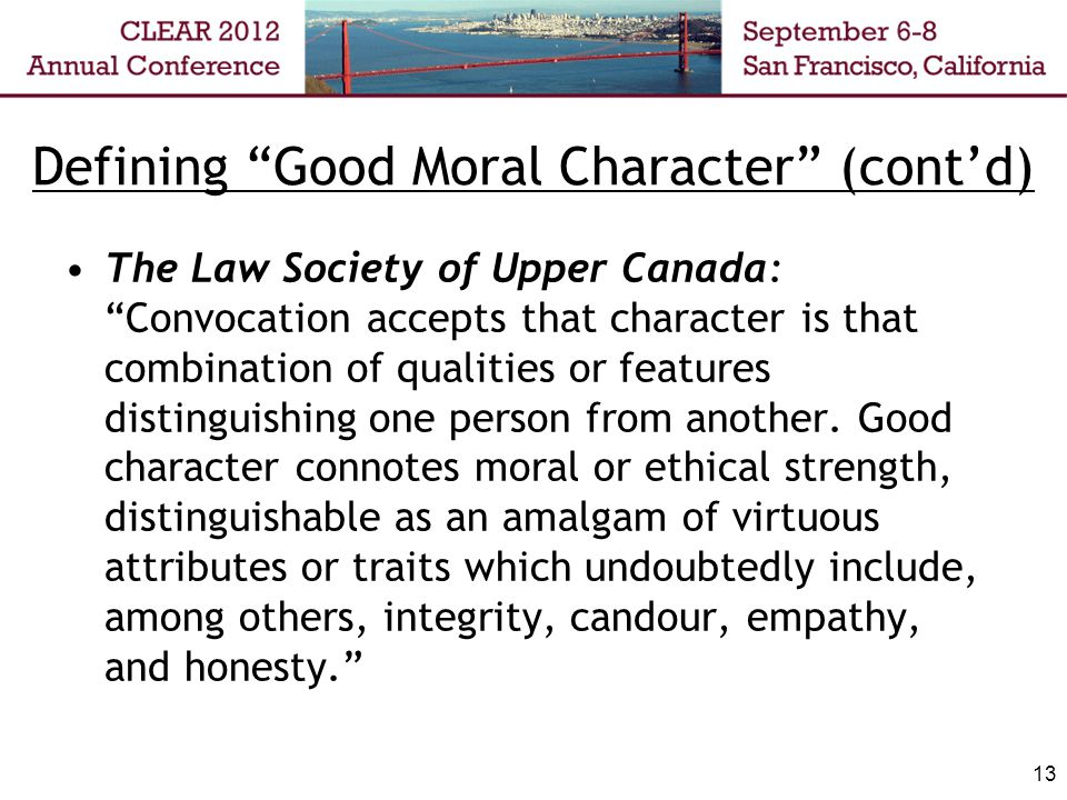 Defining Good Moral Character (contd) The Law Society of Upper Canada: Convocation accepts that character is that combination of qualities or features distinguishing one person from another.