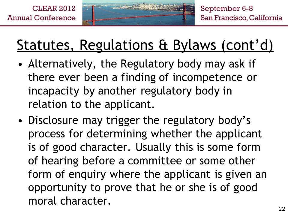 Statutes, Regulations & Bylaws (contd) Alternatively, the Regulatory body may ask if there ever been a finding of incompetence or incapacity by another regulatory body in relation to the applicant.