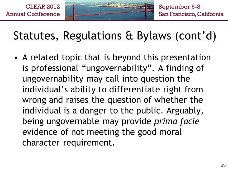 Statutes, Regulations & Bylaws (contd) A related topic that is beyond this presentation is professional ungovernability.