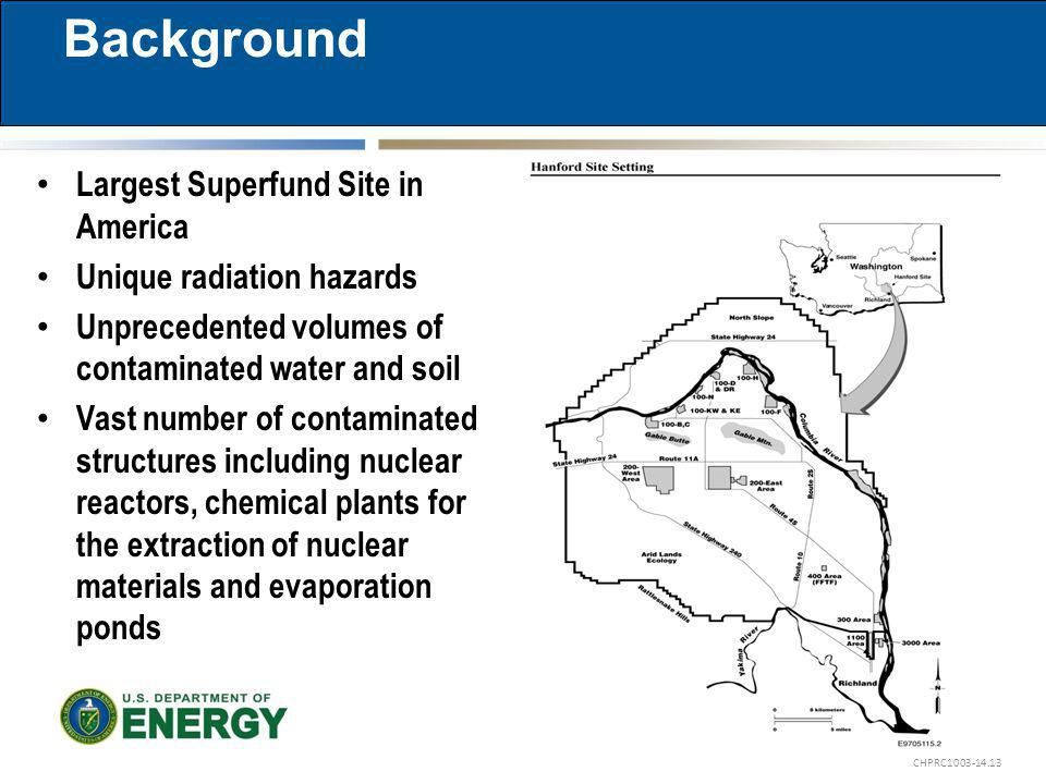 CHPRC Largest Superfund Site in America Unique radiation hazards Unprecedented volumes of contaminated water and soil Vast number of contaminated structures including nuclear reactors, chemical plants for the extraction of nuclear materials and evaporation ponds Background