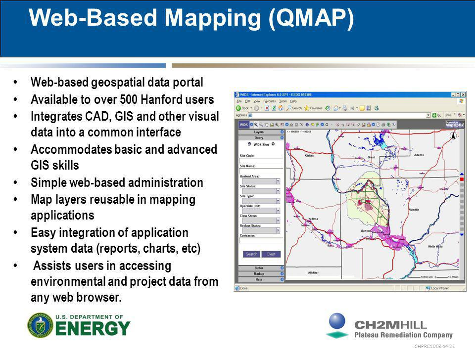 CHPRC1003-14.21 Web-based geospatial data portal Available to over 500 Hanford users Integrates CAD, GIS and other visual data into a common interface Accommodates basic and advanced GIS skills Simple web-based administration Map layers reusable in mapping applications Easy integration of application system data (reports, charts, etc) Assists users in accessing environmental and project data from any web browser.