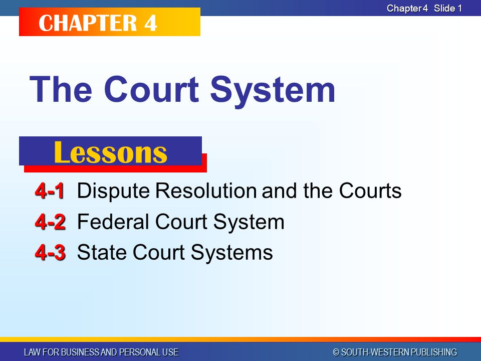 LAW FOR BUSINESS AND PERSONAL USE © SOUTH-WESTERN PUBLISHING Chapter 4 Slide 1 The Court System 4-1 4-1Dispute Resolution and the Courts 4-2 4-2Federa