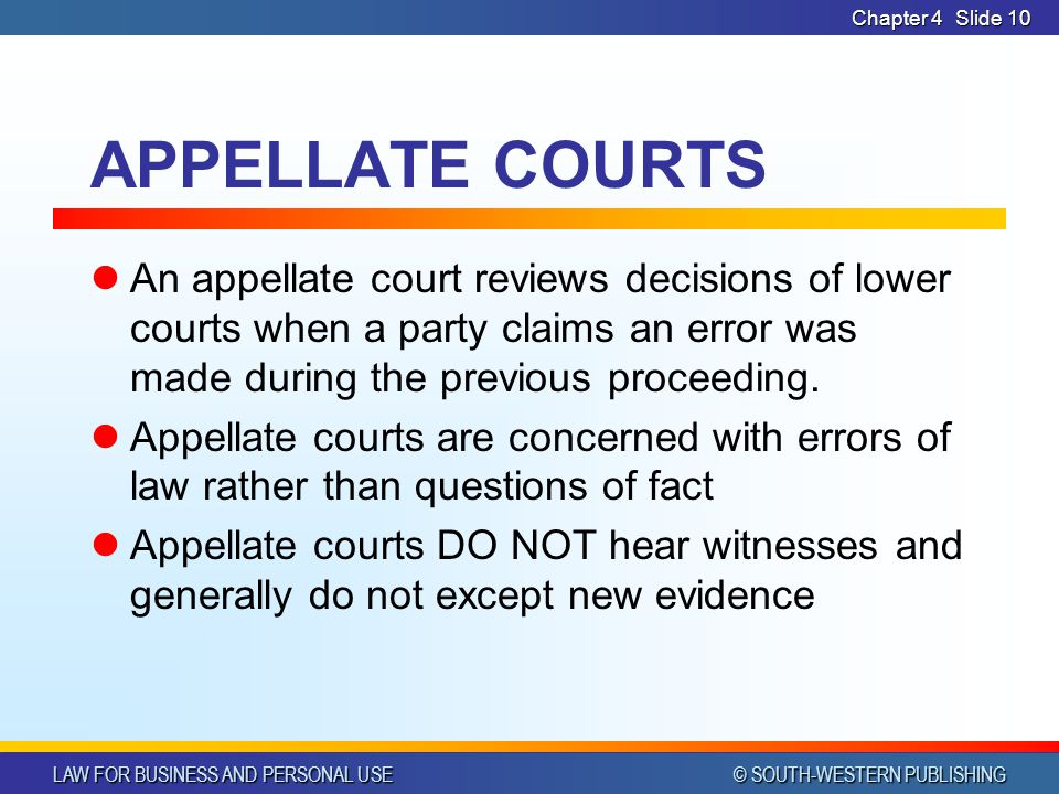 LAW FOR BUSINESS AND PERSONAL USE © SOUTH-WESTERN PUBLISHING Chapter 4Slide 10 APPELLATE COURTS An appellate court reviews decisions of lower courts w