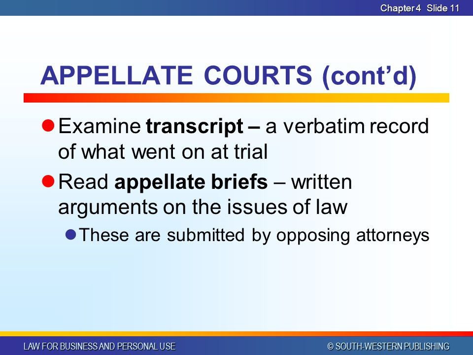 LAW FOR BUSINESS AND PERSONAL USE © SOUTH-WESTERN PUBLISHING Chapter 4Slide 11 APPELLATE COURTS (contd) Examine transcript – a verbatim record of what