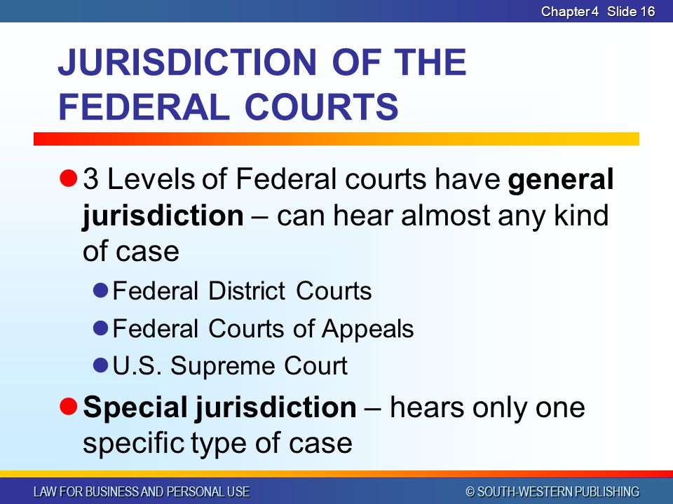 LAW FOR BUSINESS AND PERSONAL USE © SOUTH-WESTERN PUBLISHING Chapter 4Slide 16 JURISDICTION OF THE FEDERAL COURTS 3 Levels of Federal courts have gene