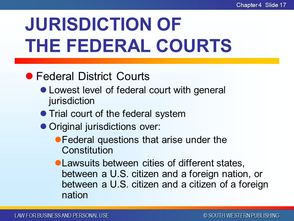 LAW FOR BUSINESS AND PERSONAL USE © SOUTH-WESTERN PUBLISHING Chapter 4Slide 17 JURISDICTION OF THE FEDERAL COURTS Federal District Courts Lowest level