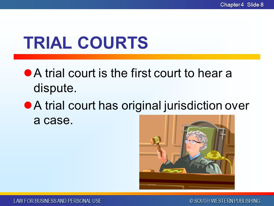 LAW FOR BUSINESS AND PERSONAL USE © SOUTH-WESTERN PUBLISHING Chapter 4Slide 9 TRIAL COURTS (contd) Consists of judge and lawyers Consists of: Clerks – enter cases on the court calendar, keep records of proceedings, compute courts costs Sheriffs/Bailiffs – summon witnesses, keep order in court, and take steps to carry out judgements