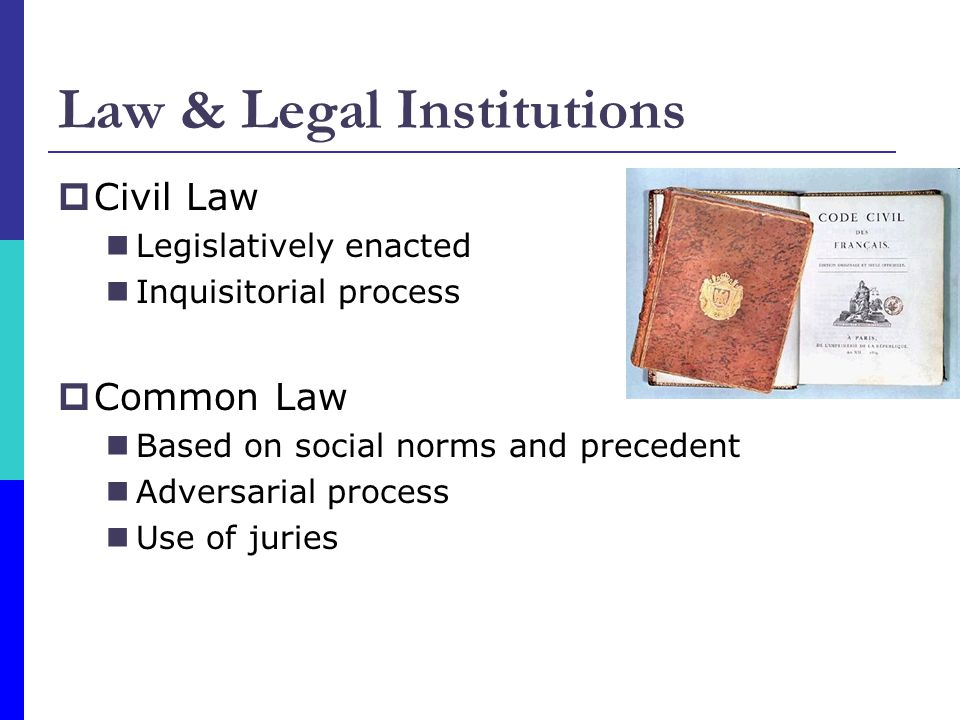 Law & Legal Institutions Civil Law Legislatively enacted Inquisitorial process Common Law Based on social norms and precedent Adversarial process Use