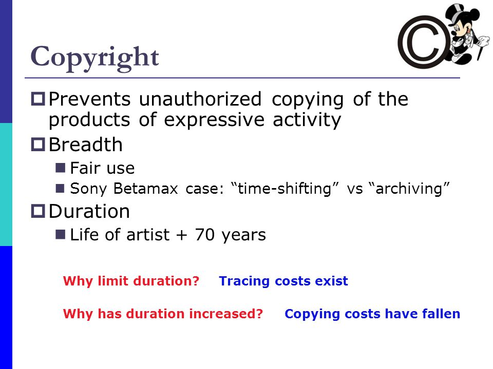 Copyright Prevents unauthorized copying of the products of expressive activity Breadth Fair use Sony Betamax case: time-shifting vs archiving Duration