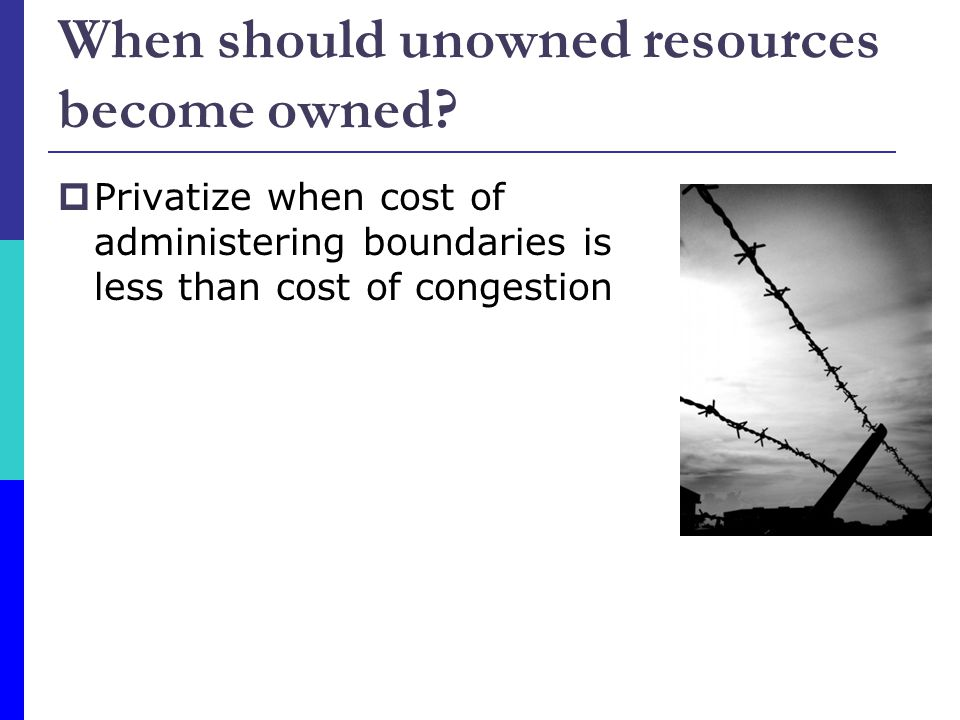 Privatize when cost of administering boundaries is less than cost of congestion When should unowned resources become owned?