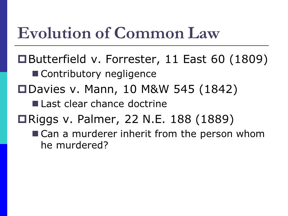 Evolution of Common Law Butterfield v. Forrester, 11 East 60 (1809) Contributory negligence Davies v. Mann, 10 M&W 545 (1842) Last clear chance doctri