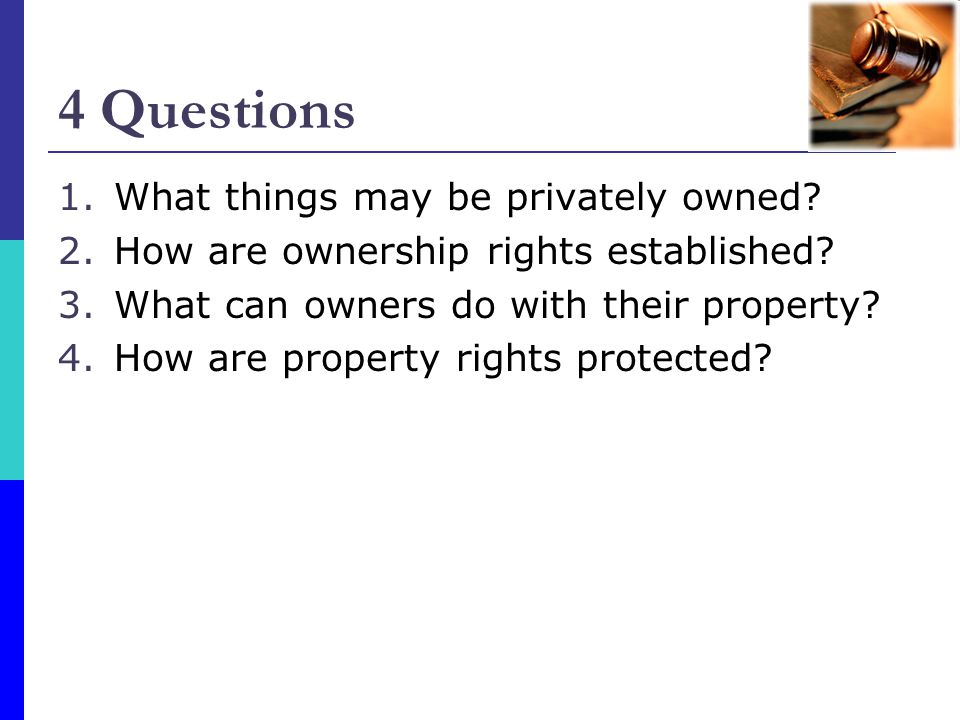 4 Questions 1.What things may be privately owned? 2.How are ownership rights established? 3.What can owners do with their property? 4.How are property