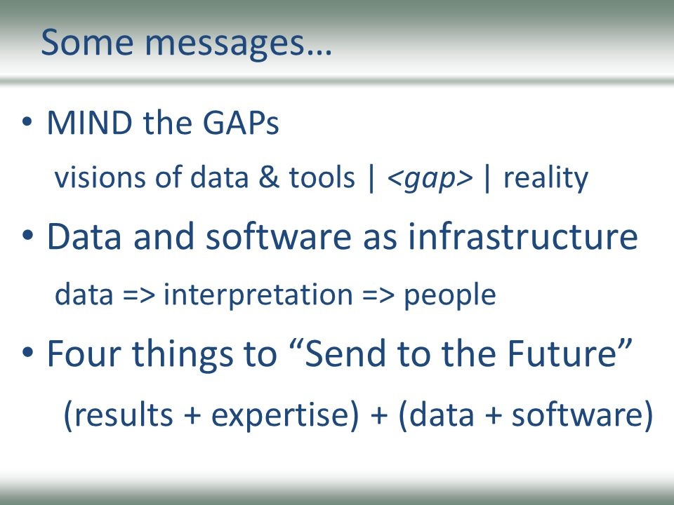 Some messages… MIND the GAPs visions of data & tools | | reality Data and software as infrastructure data => interpretation => people Four things to Send to the Future (results + expertise) + (data + software)