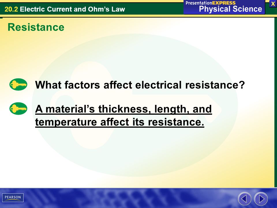 20.2 Electric Current and Ohms Law Resistance What factors affect electrical resistance? A materials thickness, length, and temperature affect its res