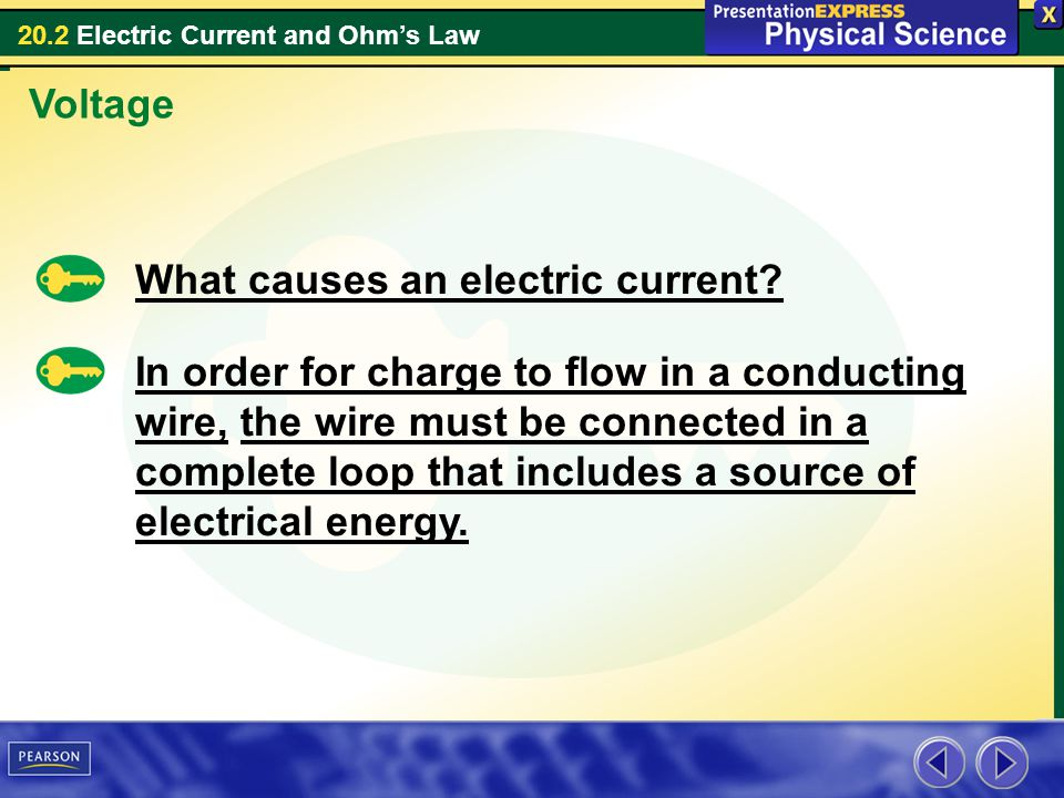20.2 Electric Current and Ohms Law Voltage What causes an electric current? In order for charge to flow in a conducting wire, the wire must be connect
