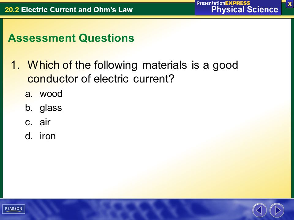 20.2 Electric Current and Ohms Law Assessment Questions 1.Which of the following materials is a good conductor of electric current? a.wood b.glass c.a