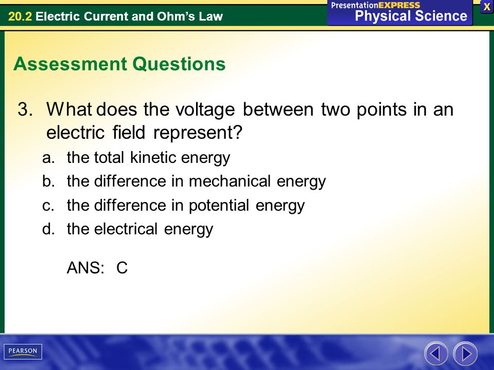 20.2 Electric Current and Ohms Law Assessment Questions 3.What does the voltage between two points in an electric field represent? a.the total kinetic