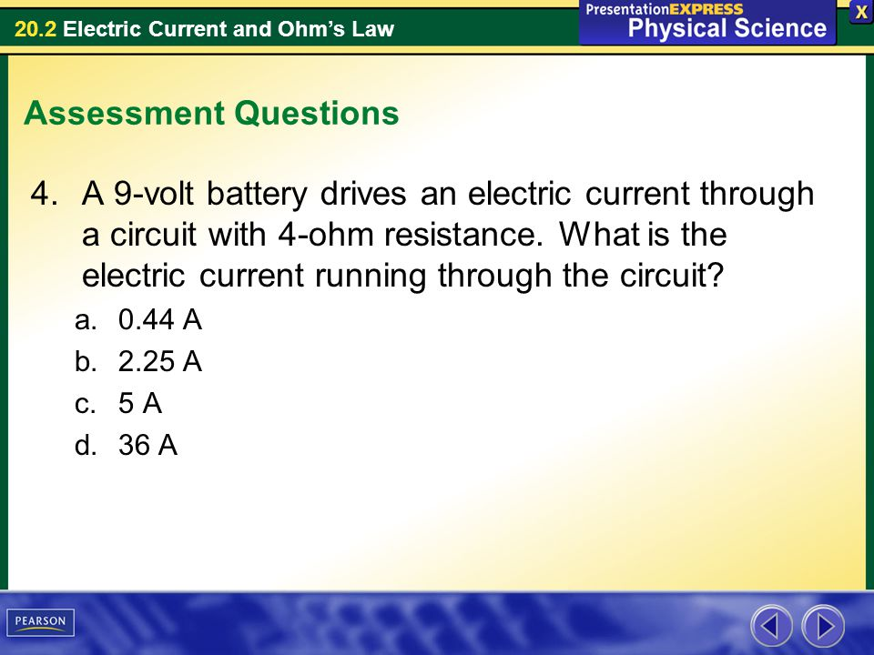 20.2 Electric Current and Ohms Law Assessment Questions 4.A 9-volt battery drives an electric current through a circuit with 4-ohm resistance. What is