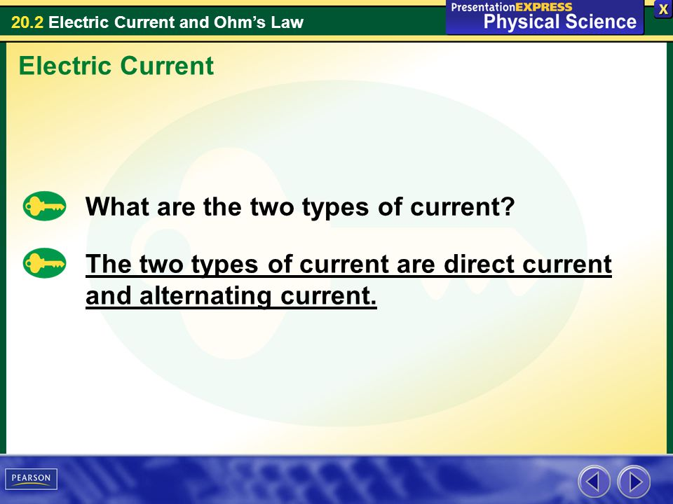 20.2 Electric Current and Ohms Law Electric Current What are the two types of current? The two types of current are direct current and alternating cur