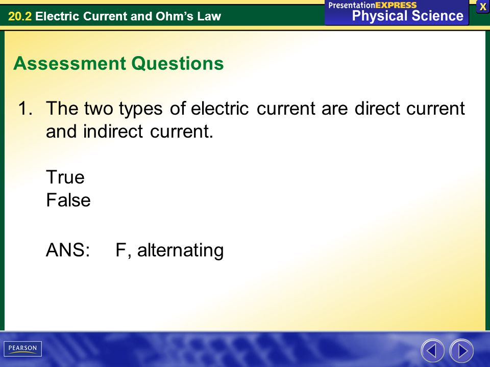 20.2 Electric Current and Ohms Law Assessment Questions 1.The two types of electric current are direct current and indirect current. True False ANS:F,