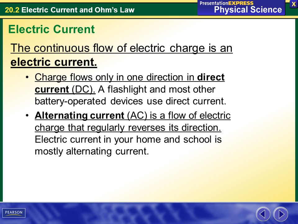 20.2 Electric Current and Ohms Law The continuous flow of electric charge is an electric current. Charge flows only in one direction in direct current