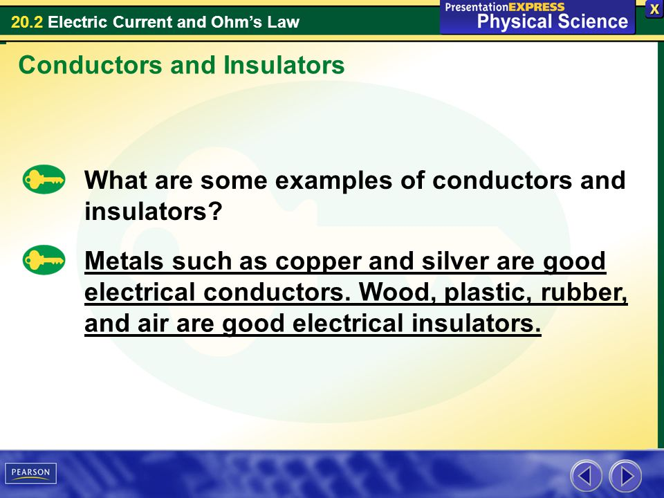 20.2 Electric Current and Ohms Law Conductors and Insulators What are some examples of conductors and insulators? Metals such as copper and silver are