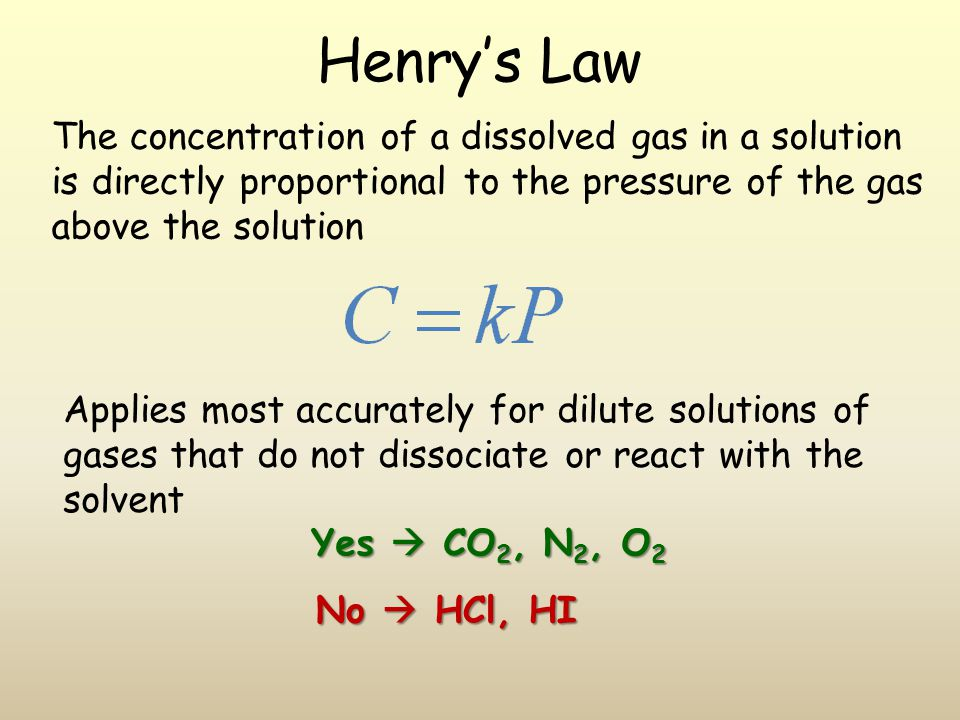 Henrys Law The concentration of a dissolved gas in a solution is directly proportional to the pressure of the gas above the solution Applies most accurately for dilute solutions of gases that do not dissociate or react with the solvent Yes CO 2, N 2, O 2 No HCl, HI