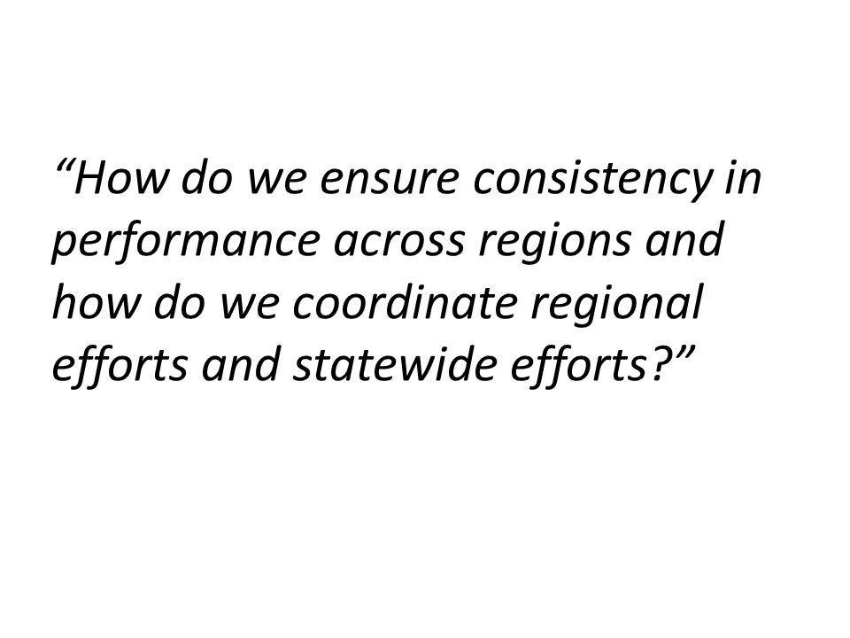 How do we ensure consistency in performance across regions and how do we coordinate regional efforts and statewide efforts?