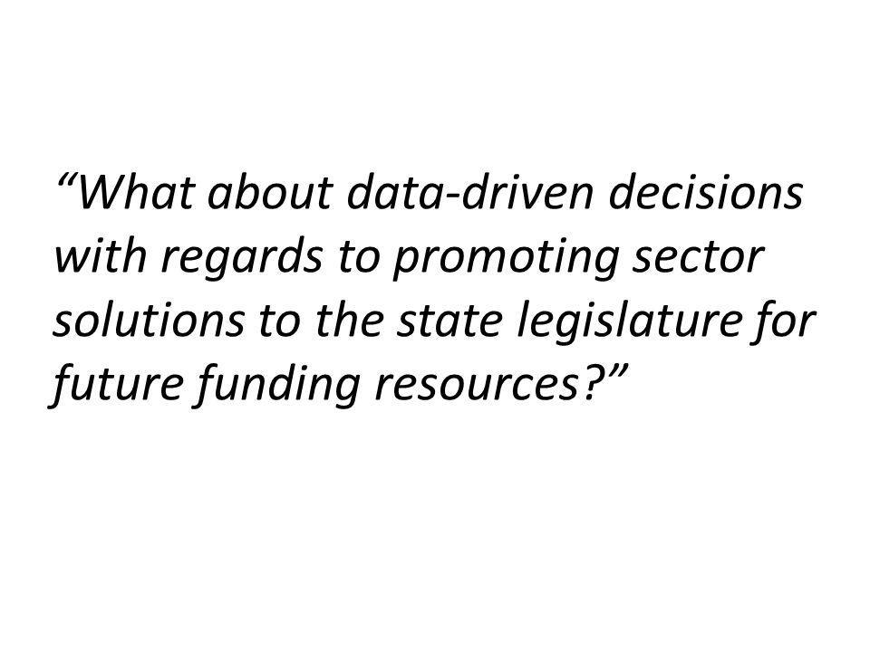 What about data-driven decisions with regards to promoting sector solutions to the state legislature for future funding resources?