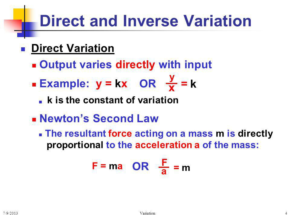 7/9/2013Variation4 Direct Variation Output varies directly with input Example: y = kx Newtons Second Law The resultant force acting on a mass m is directly proportional to the acceleration a of the mass: Direct and Inverse Variation k is the constant of variation k y x = OR F = ma OR = m F a