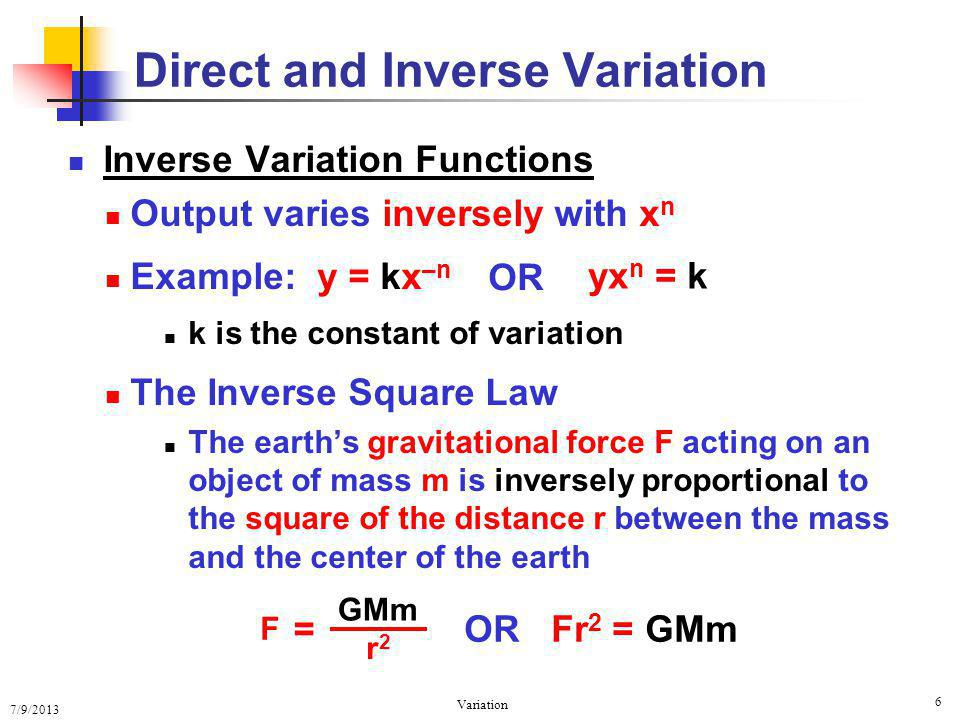 7/9/2013 Variation 6 Inverse Variation Functions Output varies inversely with x n Example: y = kx –n k is the constant of variation The Inverse Square Law The earths gravitational force F acting on an object of mass m is inversely proportional to the square of the distance r between the mass and the center of the earth Direct and Inverse Variation yx n = k OR OR Fr 2 = GMm = GMm r2r2 F