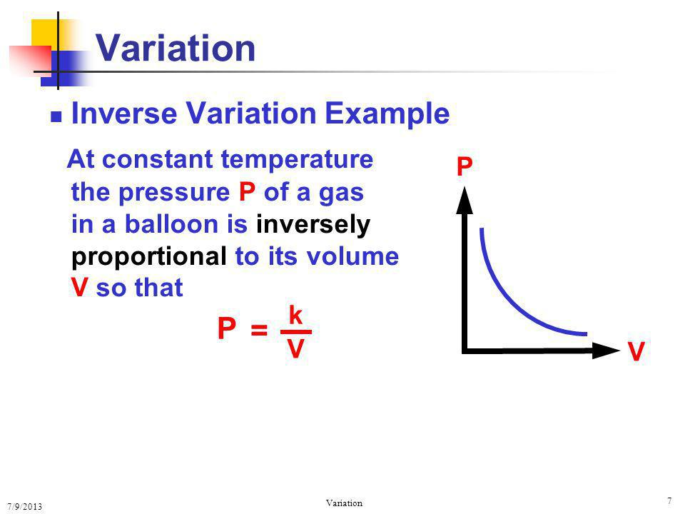7/9/2013 Variation 7 Inverse Variation Example At constant temperature the pressure P of a gas in a balloon is inversely proportional to its volume V so that V P P = k V