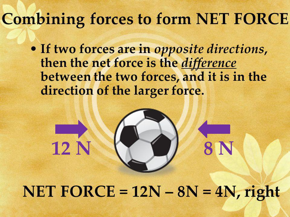 If the forces are in the same direction, then the net force is the sum between the two forces.