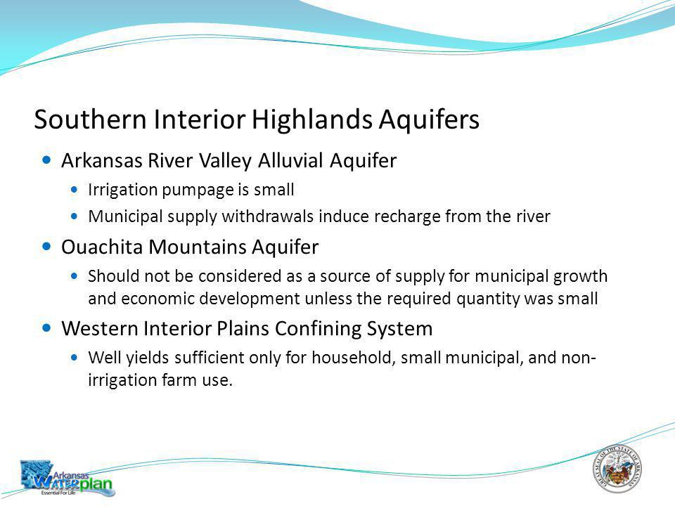 Southern Interior Highlands Aquifers Arkansas River Valley Alluvial Aquifer Irrigation pumpage is small Municipal supply withdrawals induce recharge from the river Ouachita Mountains Aquifer Should not be considered as a source of supply for municipal growth and economic development unless the required quantity was small Western Interior Plains Confining System Well yields sufficient only for household, small municipal, and non- irrigation farm use.