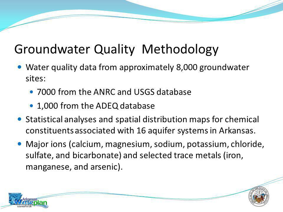 Groundwater Quality Methodology Water quality data from approximately 8,000 groundwater sites: 7000 from the ANRC and USGS database 1,000 from the ADEQ database Statistical analyses and spatial distribution maps for chemical constituents associated with 16 aquifer systems in Arkansas.