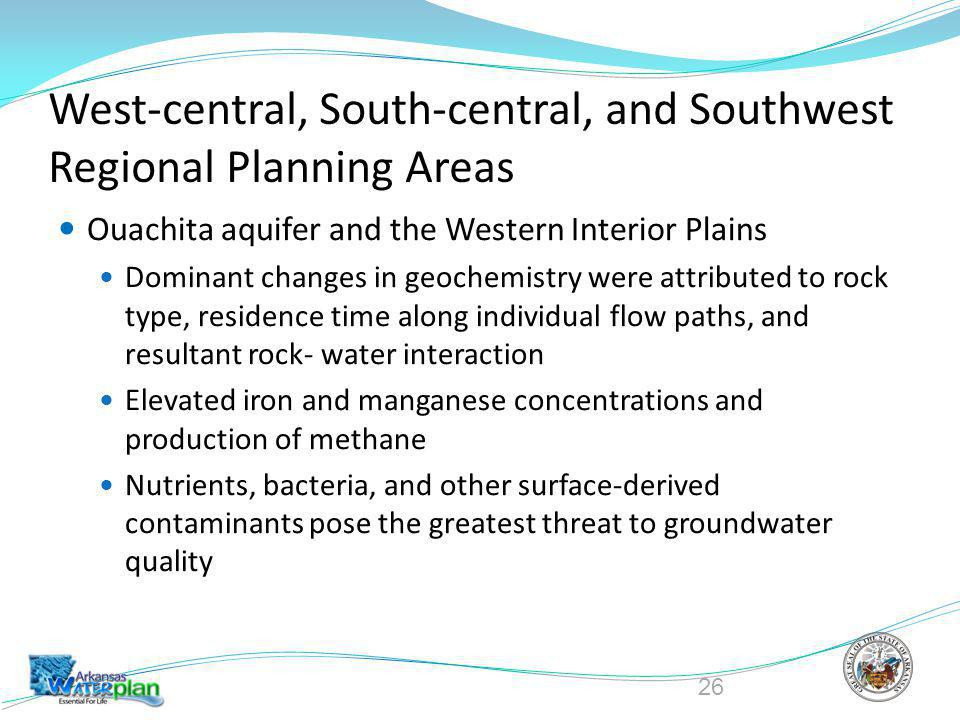 West-central, South-central, and Southwest Regional Planning Areas Ouachita aquifer and the Western Interior Plains Dominant changes in geochemistry were attributed to rock type, residence time along individual flow paths, and resultant rock- water interaction Elevated iron and manganese concentrations and production of methane Nutrients, bacteria, and other surface-derived contaminants pose the greatest threat to groundwater quality 26