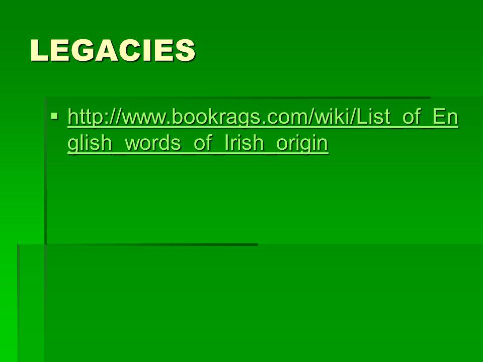 LEGACIES http://www.bookrags.com/wiki/List_of_En glish_words_of_Irish_origin http://www.bookrags.com/wiki/List_of_En glish_words_of_Irish_origin http://www.bookrags.com/wiki/List_of_En glish_words_of_Irish_origin http://www.bookrags.com/wiki/List_of_En glish_words_of_Irish_origin