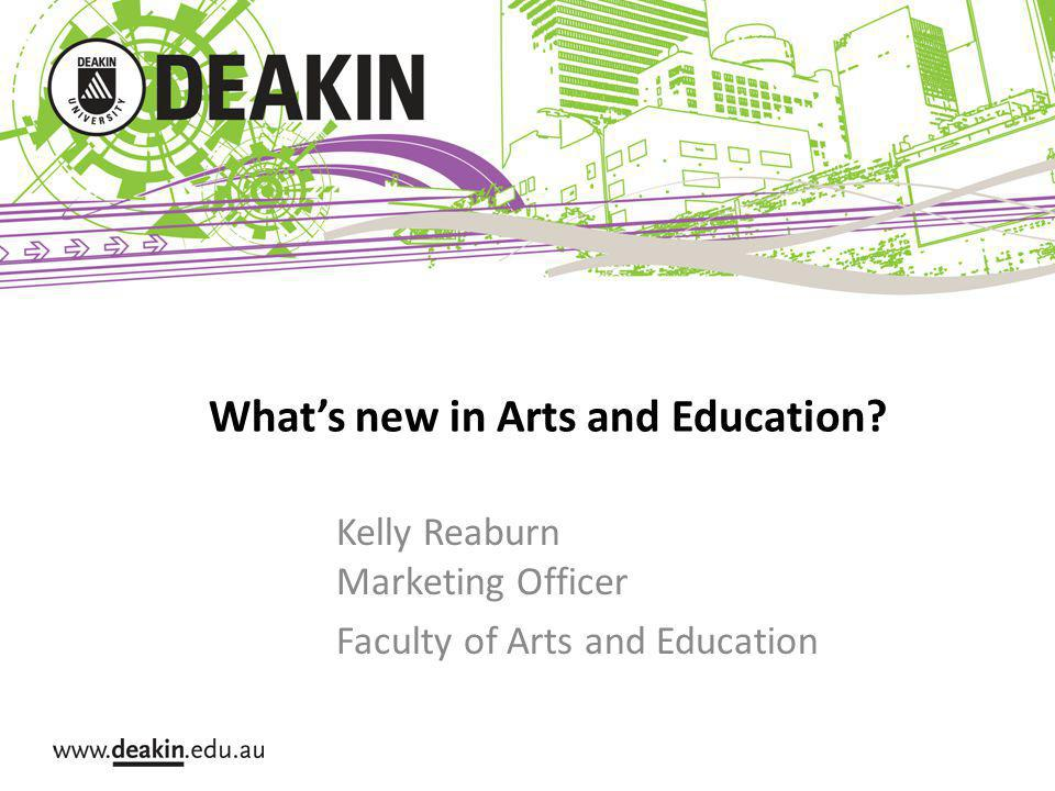 Whats new in Arts and Education Kelly Reaburn Marketing Officer Faculty of Arts and Education