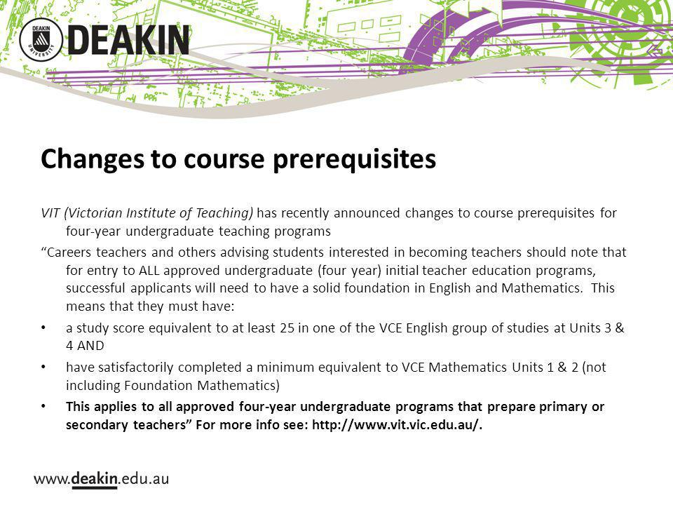 Changes to course prerequisites VIT (Victorian Institute of Teaching) has recently announced changes to course prerequisites for four-year undergraduate teaching programs Careers teachers and others advising students interested in becoming teachers should note that for entry to ALL approved undergraduate (four year) initial teacher education programs, successful applicants will need to have a solid foundation in English and Mathematics.