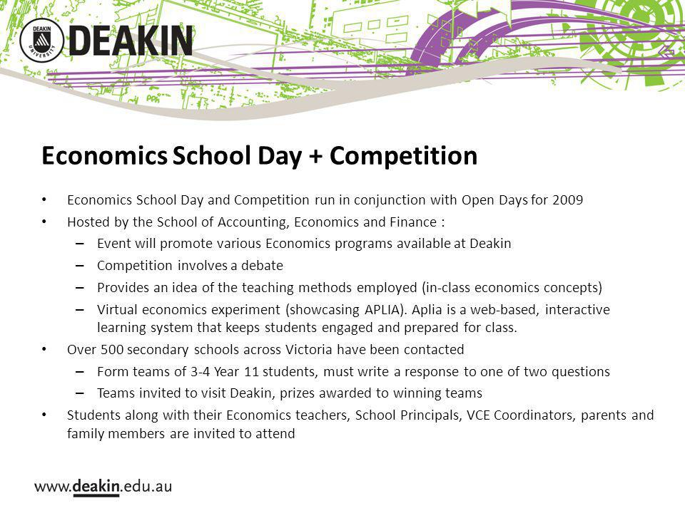 Economics School Day + Competition Economics School Day and Competition run in conjunction with Open Days for 2009 Hosted by the School of Accounting, Economics and Finance : – Event will promote various Economics programs available at Deakin – Competition involves a debate – Provides an idea of the teaching methods employed (in-class economics concepts) – Virtual economics experiment (showcasing APLIA).