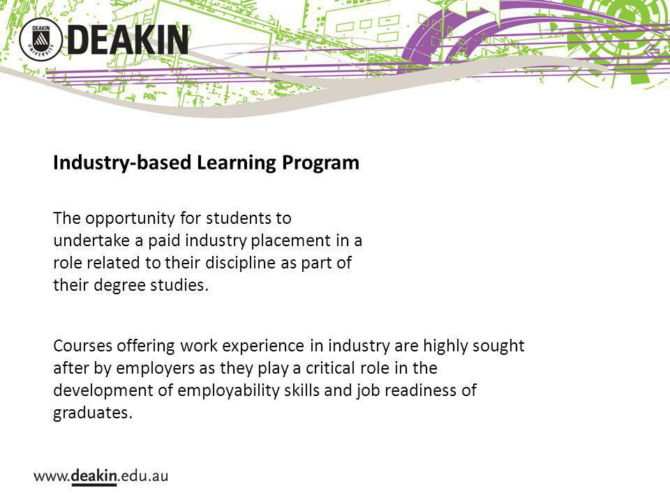 Industry-based Learning Program The opportunity for students to undertake a paid industry placement in a role related to their discipline as part of their degree studies.