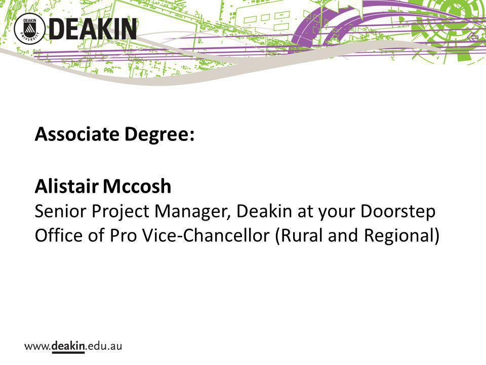 Associate Degree: Alistair Mccosh Senior Project Manager, Deakin at your Doorstep Office of Pro Vice-Chancellor (Rural and Regional)