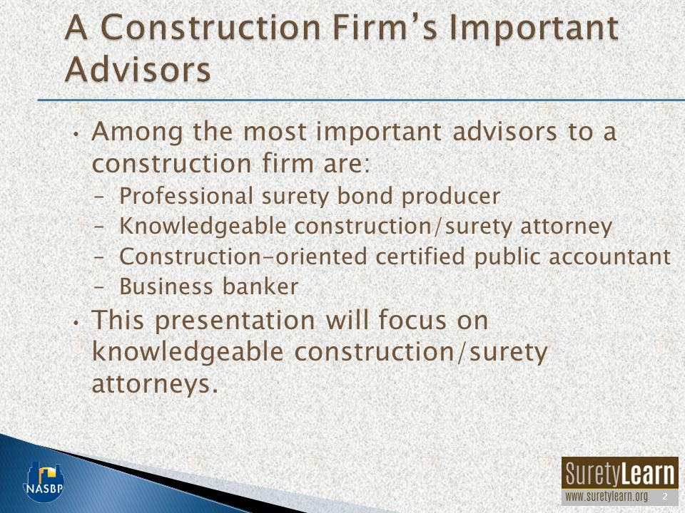 Among the most important advisors to a construction firm are: –Professional surety bond producer –Knowledgeable construction/surety attorney –Construction-oriented certified public accountant –Business banker This presentation will focus on knowledgeable construction/surety attorneys.