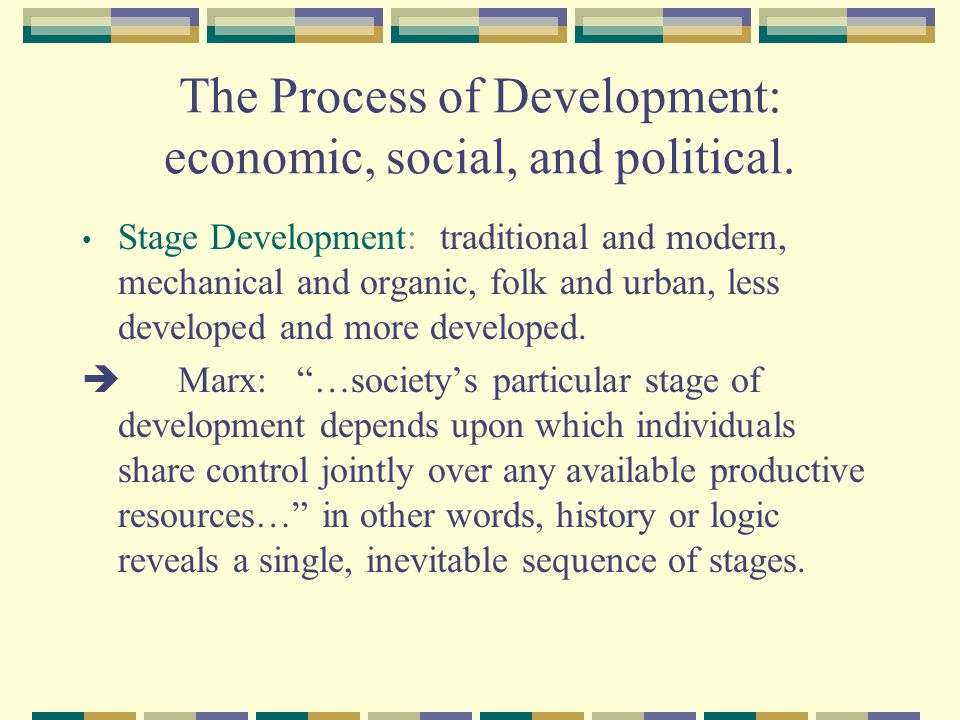 The Process of Development: economic, social, and political. Stage Development: traditional and modern, mechanical and organic, folk and urban, less d