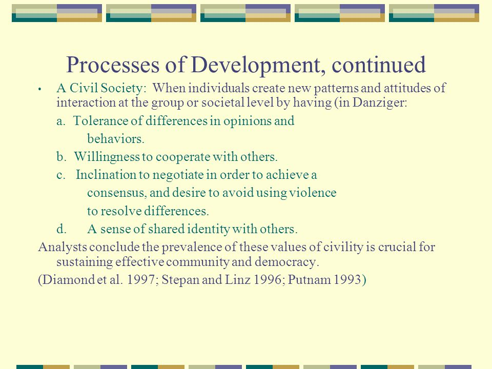 Processes of Development, continued A Civil Society: When individuals create new patterns and attitudes of interaction at the group or societal level