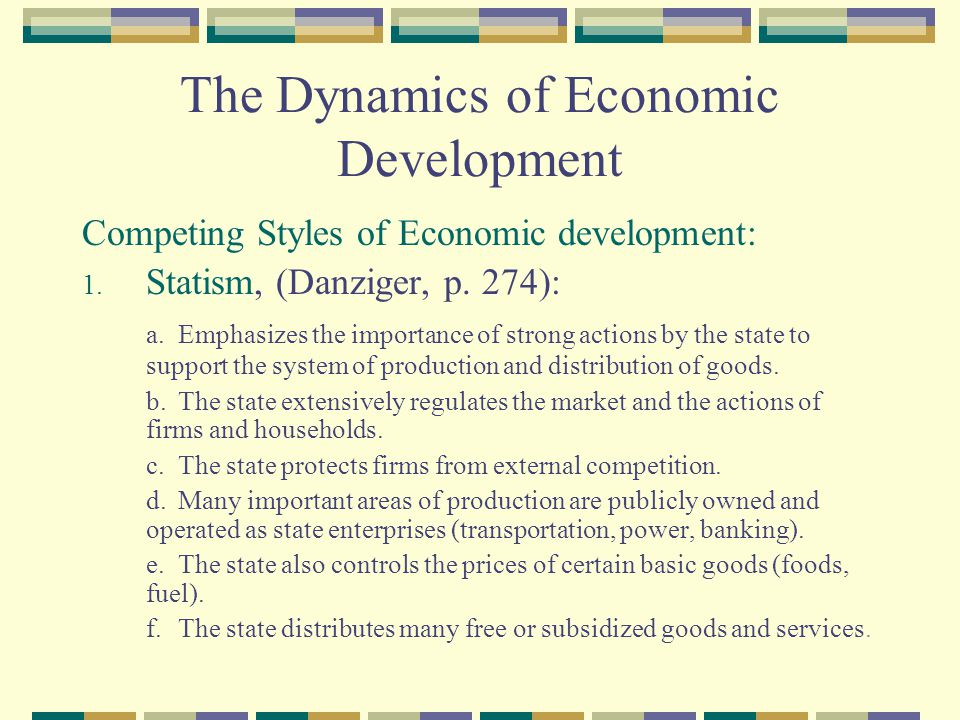 The Dynamics of Economic Development Competing Styles of Economic development: 1. Statism, (Danziger, p. 274): a. Emphasizes the importance of strong