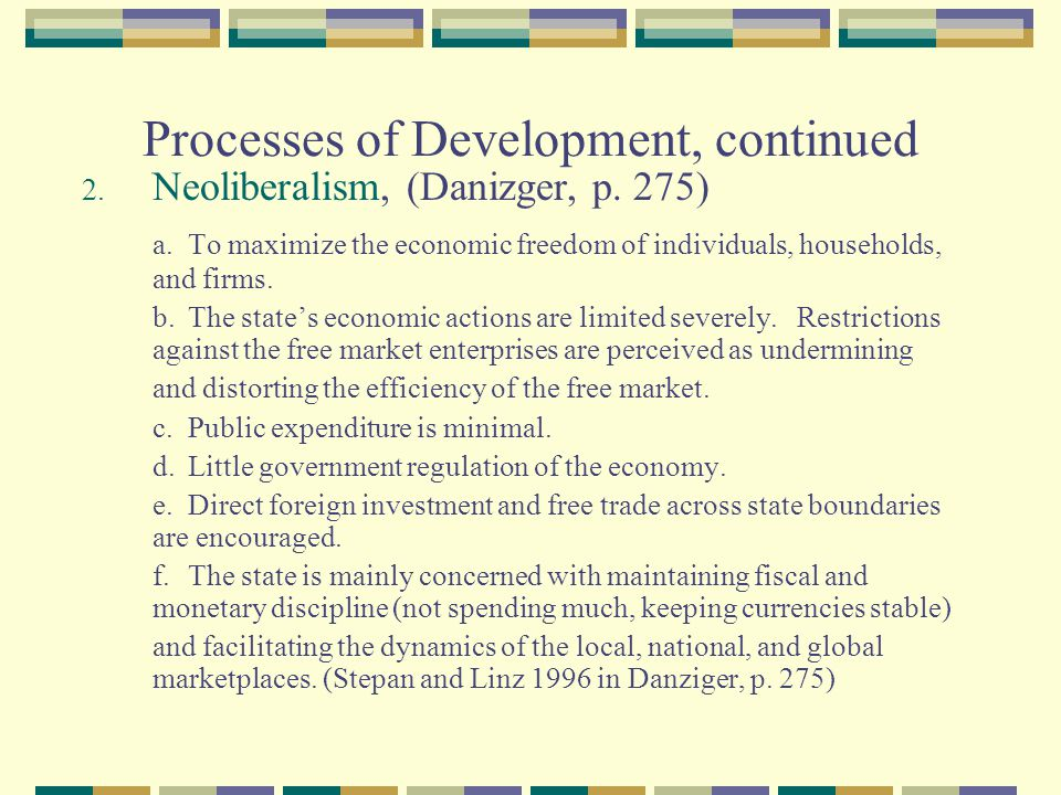 Processes of Development, continued 2. Neoliberalism, (Danizger, p. 275) a.To maximize the economic freedom of individuals, households, and firms. b.T