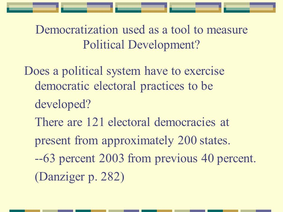 Democratization used as a tool to measure Political Development? Does a political system have to exercise democratic electoral practices to be develop