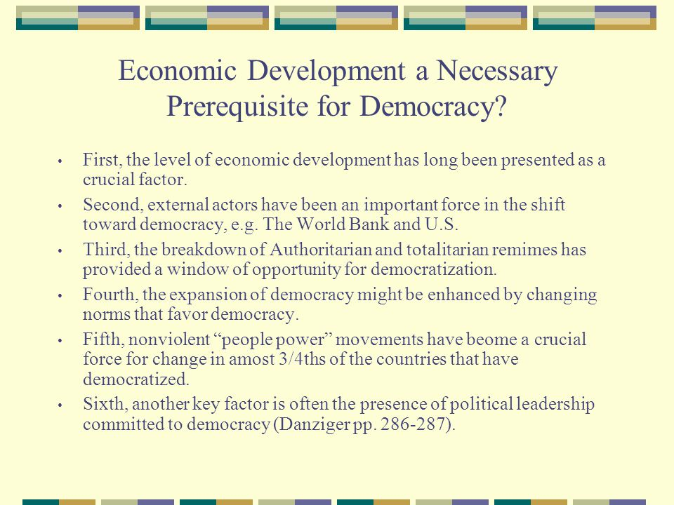 Economic Development a Necessary Prerequisite for Democracy? First, the level of economic development has long been presented as a crucial factor. Sec